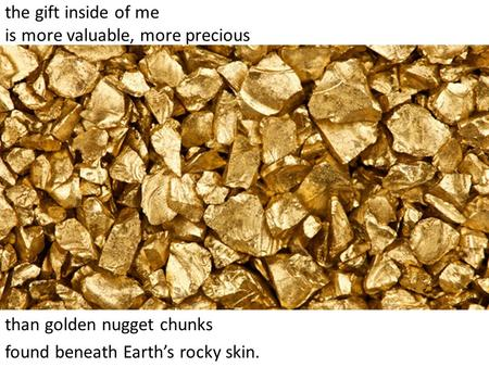 the gift inside of me is more valuable, more precious than golden nugget chunks found beneath Earth's rocky skin.