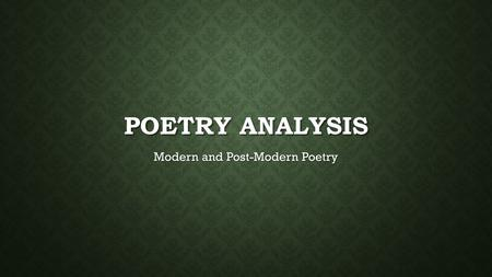 POETRY ANALYSIS Modern and Post-Modern Poetry. YOU DON'T HAVE TO COMPLETELY UNDERSTAND A POEM TO APPRECIATE IT! Many critics and experts in poetry don't.