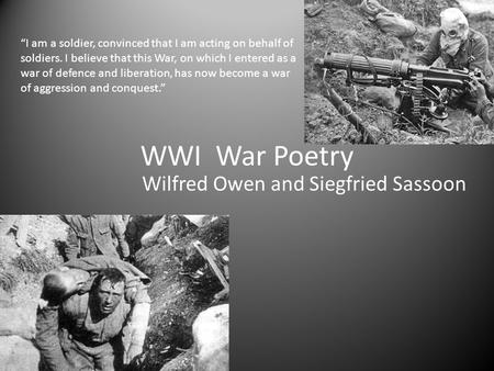"WWI War Poetry Wilfred Owen and Siegfried Sassoon ""I am a soldier, convinced that I am acting on behalf of soldiers. I believe that this War, on which."