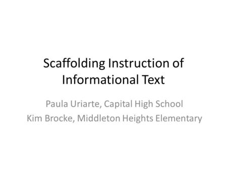 Scaffolding Instruction of Informational Text Paula Uriarte, Capital High School Kim Brocke, Middleton Heights Elementary.