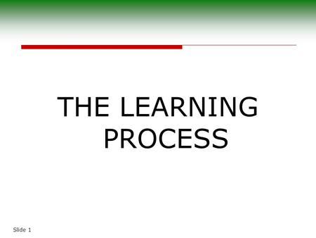 "Slide 1 THE LEARNING PROCESS. Slide 2 The Nature of Learning  ""Learning is the acquisition, through maturation and experience, of new and more knowledge,"