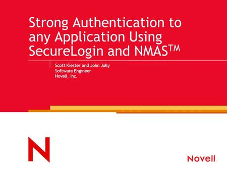 Strong Authentication to any Application Using SecureLogin and NMAS TM Scott Kiester and John Jolly Software Engineer Novell, Inc.