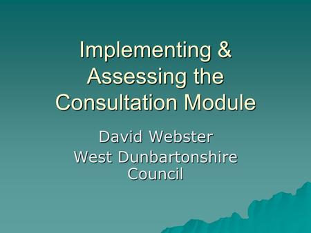 Implementing & Assessing the Consultation Module David Webster West Dunbartonshire Council.