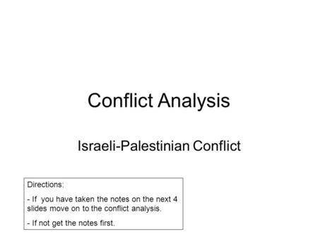 Conflict Analysis Israeli-Palestinian Conflict Directions: - If you have taken the notes on the next 4 slides move on to the conflict analysis. - If not.