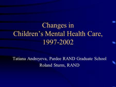 Changes in Children's Mental Health Care, 1997-2002 Tatiana Andreyeva, Pardee RAND Graduate School Roland Sturm, RAND.