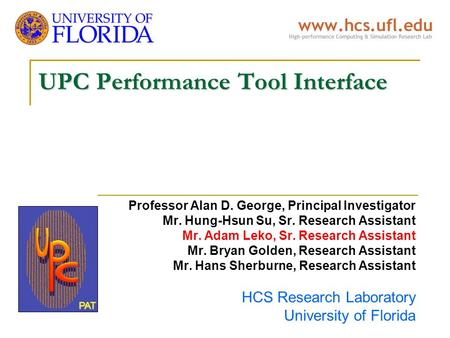 UPC Performance Tool Interface Professor Alan D. George, Principal Investigator Mr. Hung-Hsun Su, Sr. Research Assistant Mr. Adam Leko, Sr. Research Assistant.