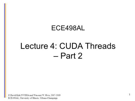 © David Kirk/NVIDIA and Wen-mei W. Hwu, 2007-2009 ECE498AL, University of Illinois, Urbana-Champaign 1 ECE498AL Lecture 4: CUDA Threads – Part 2.