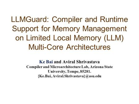 LLMGuard: Compiler and Runtime Support for Memory Management on Limited Local Memory (LLM) Multi-Core Architectures Ke Bai and Aviral Shrivastava Compiler.