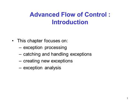 1 Advanced Flow of Control : Introduction This chapter focuses on: –exception processing –catching and handling exceptions –creating new exceptions –exception.