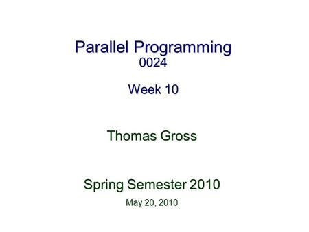 Parallel Programming 0024 Week 10 Thomas Gross Spring Semester 2010 May 20, 2010.