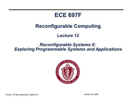 Lecture 12: Reconfigurable Systems II October 20, 2004 ECE 697F Reconfigurable Computing Lecture 12 Reconfigurable Systems II: Exploring Programmable Systems.
