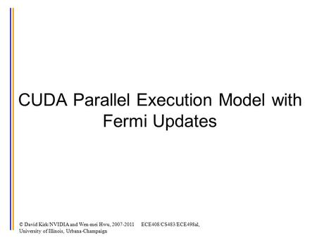 CUDA Parallel Execution Model with Fermi Updates © David Kirk/NVIDIA and Wen-mei Hwu, 2007-2011 ECE408/CS483/ECE498al, University of Illinois, Urbana-Champaign.