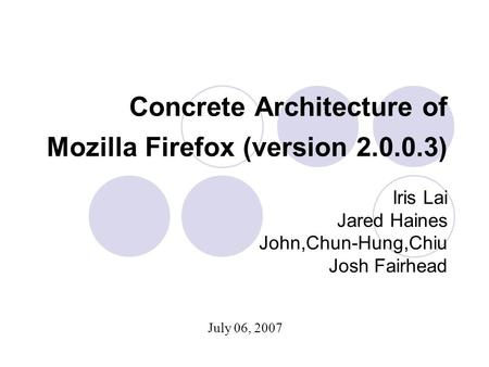 Concrete Architecture of Mozilla Firefox (version 2.0.0.3) Iris Lai Jared Haines John,Chun-Hung,Chiu Josh Fairhead July 06, 2007.