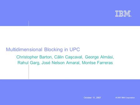 October 11, 2007 © 2007 IBM Corporation Multidimensional Blocking in UPC Christopher Barton, Călin Caşcaval, George Almási, Rahul Garg, José Nelson Amaral,