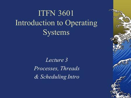 ITFN 3601 Introduction to Operating Systems Lecture 3 Processes, Threads & Scheduling Intro.