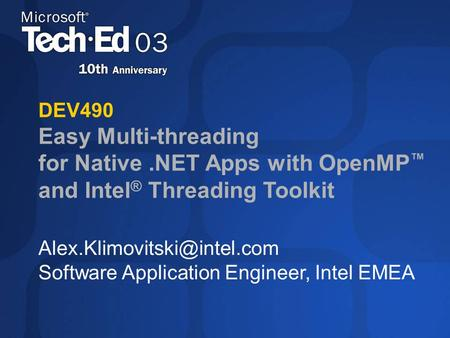DEV490 Easy Multi-threading for Native.NET Apps with OpenMP ™ and Intel ® Threading Toolkit Software Application Engineer, Intel.