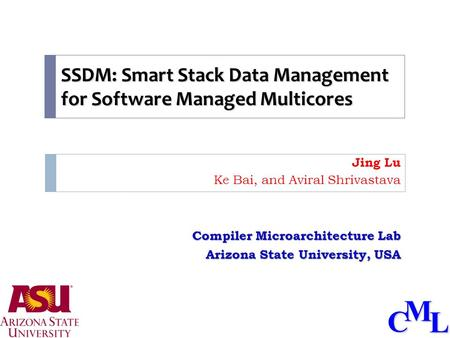 CML SSDM: Smart Stack Data Management for Software Managed Multicores Jing Lu Ke Bai, and Aviral Shrivastava Compiler Microarchitecture Lab Arizona State.