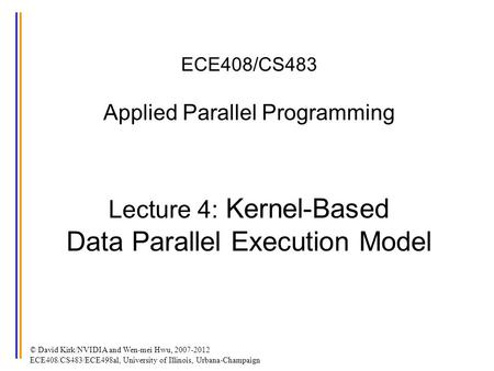 ECE408/CS483 Applied Parallel Programming Lecture 4: Kernel-Based Data Parallel Execution Model © David Kirk/NVIDIA and Wen-mei Hwu, 2007-2012 ECE408/CS483/ECE498al,
