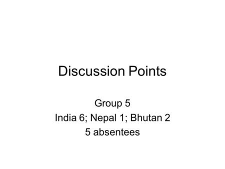 Discussion Points Group 5 India 6; Nepal 1; Bhutan 2 5 absentees.