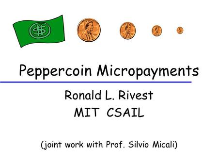 Peppercoin Micropayments Ronald L. Rivest MIT CSAIL (joint work with Prof. Silvio Micali)
