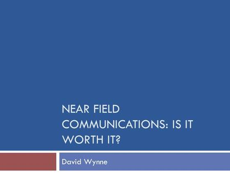NEAR FIELD COMMUNICATIONS: IS IT WORTH IT? David Wynne.