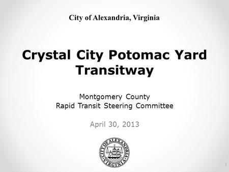 City of Alexandria, Virginia Crystal City Potomac Yard Transitway Montgomery County Rapid Transit Steering Committee April 30, 2013 1.
