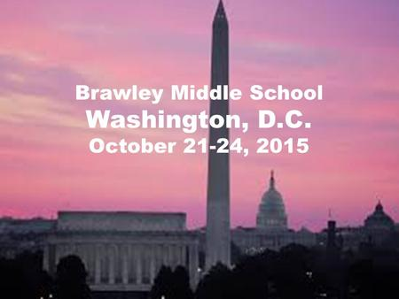 Brawley Middle School Washington, D.C. October 21-24, 2015.