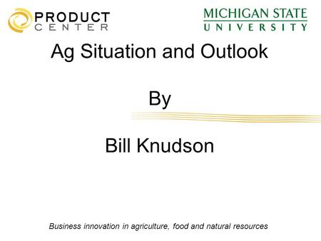 Business innovation in agriculture, food and natural resources Ag Situation and Outlook By Bill Knudson.
