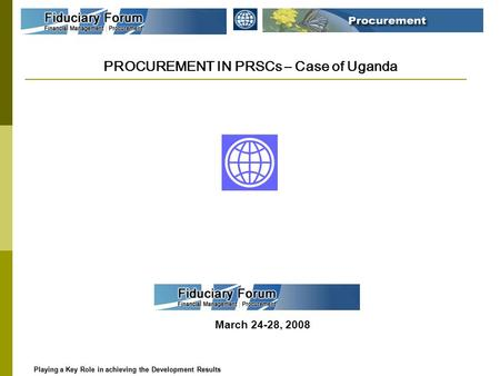 PROCUREMENT IN PRSCs – Case of Uganda March 24-28, 2008 Playing a Key Role in achieving the Development Results Playing a Key Role in achieving the Development.