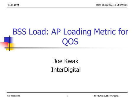 SubmissionJoe Kwak, InterDigital1 BSS Load: AP Loading Metric for QOS Joe Kwak InterDigital doc: IEEE 802.11-05/0079r1May 2005.
