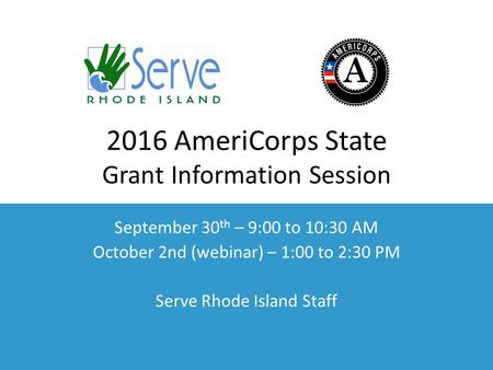 2016 AmeriCorps State Grant Information Session September 30 th – 9:00 to 10:30 AM October 2nd (webinar) – 1:00 to 2:30 PM Serve Rhode Island Staff.