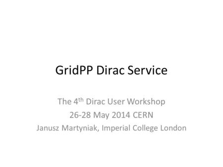 GridPP Dirac Service The 4 th Dirac User Workshop 26-28 May 2014 CERN Janusz Martyniak, Imperial College London.