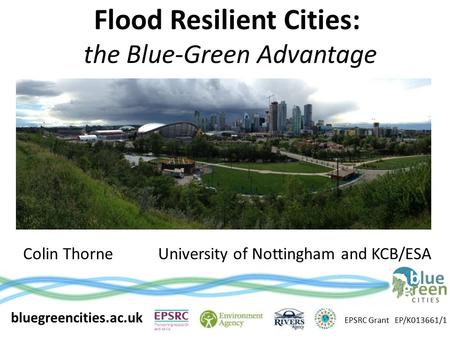 Flood Resilient Cities: the Blue-Green Advantage Colin ThorneUniversity of Nottingham and KCB/ESA bluegreencities.ac.uk EPSRC Grant EP/K013661/1.
