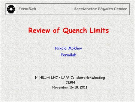 Review of Quench Limits FermilabAccelerator Physics Center Nikolai Mokhov Fermilab 1 st HiLumi LHC / LARP Collaboration Meeting CERN November 16-18, 2011.