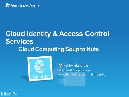 Cloud Identity & Access Control Services Cloud Computing Soup to Nuts Mike Benkovich Microsoft Corporation  btlod-74.