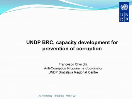 AC Workshop _ Bratislava - March 2011 UNDP BRC, capacity development for prevention of corruption Francesco Checchi, Anti-Corruption Programme Coordinator.