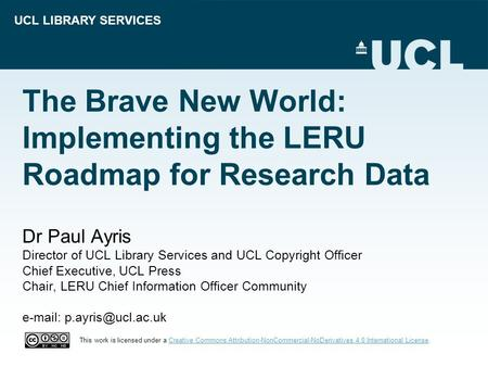 UCL LIBRARY SERVICES The Brave New World: Implementing the LERU Roadmap for Research Data Dr Paul Ayris Director of UCL Library Services and UCL Copyright.