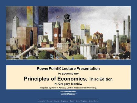 PowerPoint® Lecture Presentation to accompany Principles of Economics, Third Edition N. Gregory Mankiw Prepared by Mark P. Karscig, Central Missouri State.