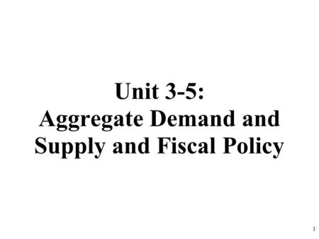 Unit 3-5: Aggregate Demand and Supply and Fiscal Policy 1.