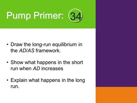 Pump Primer : Draw the long-run equilibrium in the AD/AS framework. Show what happens in the short run when AD increases Explain what happens in the long.