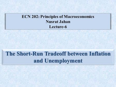 ECN 202: Principles of Macroeconomics Nusrat Jahan Lecture-6 The Short-Run Tradeoff between Inflation and Unemployment.