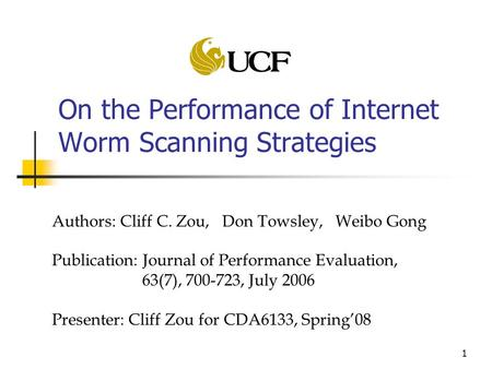 1 On the Performance of Internet Worm Scanning Strategies Authors: Cliff C. Zou, Don Towsley, Weibo Gong Publication: Journal of Performance Evaluation,