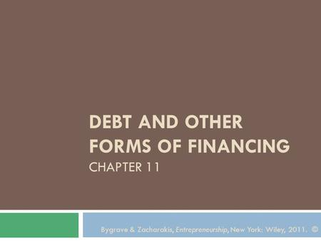Bygrave & Zacharakis, Entrepreneurship, New York: Wiley, 2011. © DEBT AND OTHER FORMS OF FINANCING CHAPTER 11.