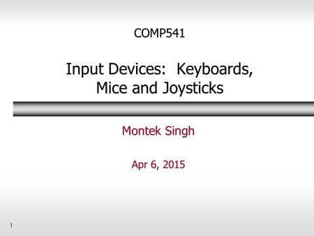 1 COMP541 Input Devices: Keyboards, Mice and Joysticks Montek Singh Apr 6, 2015.