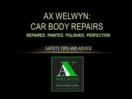 REPAIRED. PAINTED. POLISHED. PERFECTION. SAFETY TIPS AND ADVICE AX WELWYN: CAR BODY REPAIRS.
