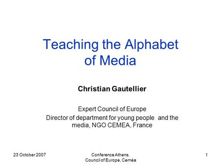 23 October 2007Conference Athens, Council of Europe, Ceméa 1 Teaching the Alphabet of Media Christian Gautellier Expert Council of Europe Director of department.
