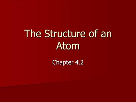 The Structure of an Atom Chapter 4.2. Warm-up: KWL Chart - ATOMS What I Know About Atoms What I Would Like to Learn About Atoms What I Have Learned About.