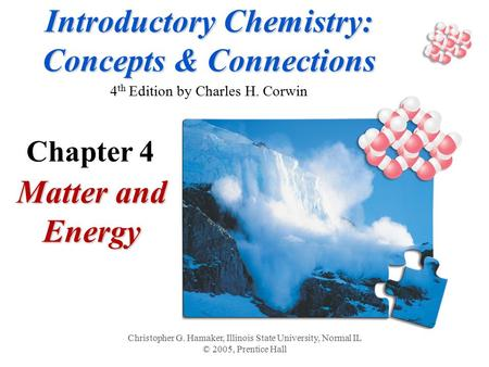 Introductory Chemistry: Concepts & Connections Introductory Chemistry: Concepts & Connections 4 th Edition by Charles H. Corwin Matter and Energy Christopher.