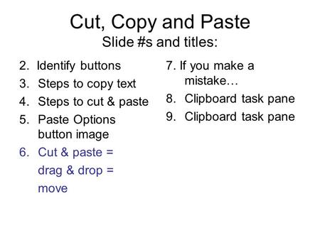 Cut, Copy and Paste Slide #s and titles: 2. Identify buttons 3.Steps to copy text 4.Steps to cut & paste 5.Paste Options button image 6.Cut & paste = drag.