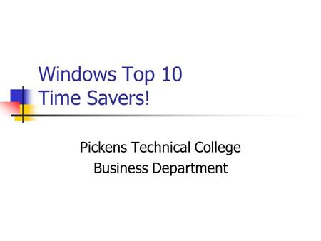 Windows Top 10 Time Savers! Pickens Technical College Business Department.